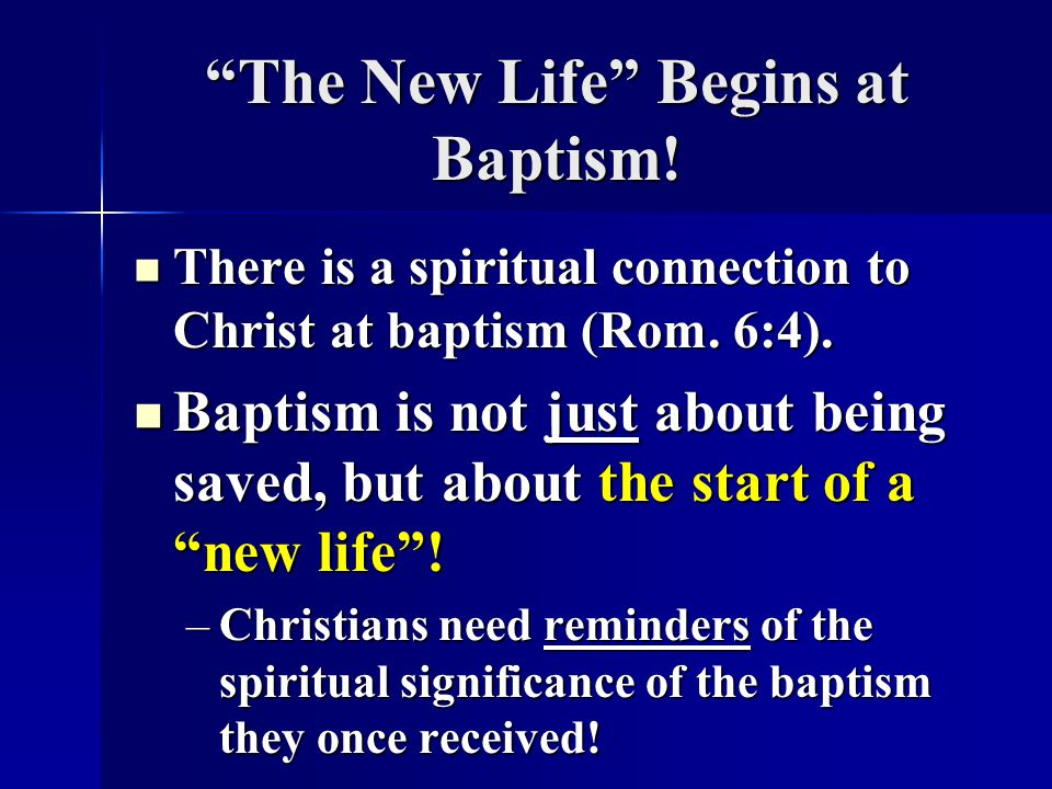The New Life Begins at Baptism.There is a spiritual connection to Christ at baptism (Rom.