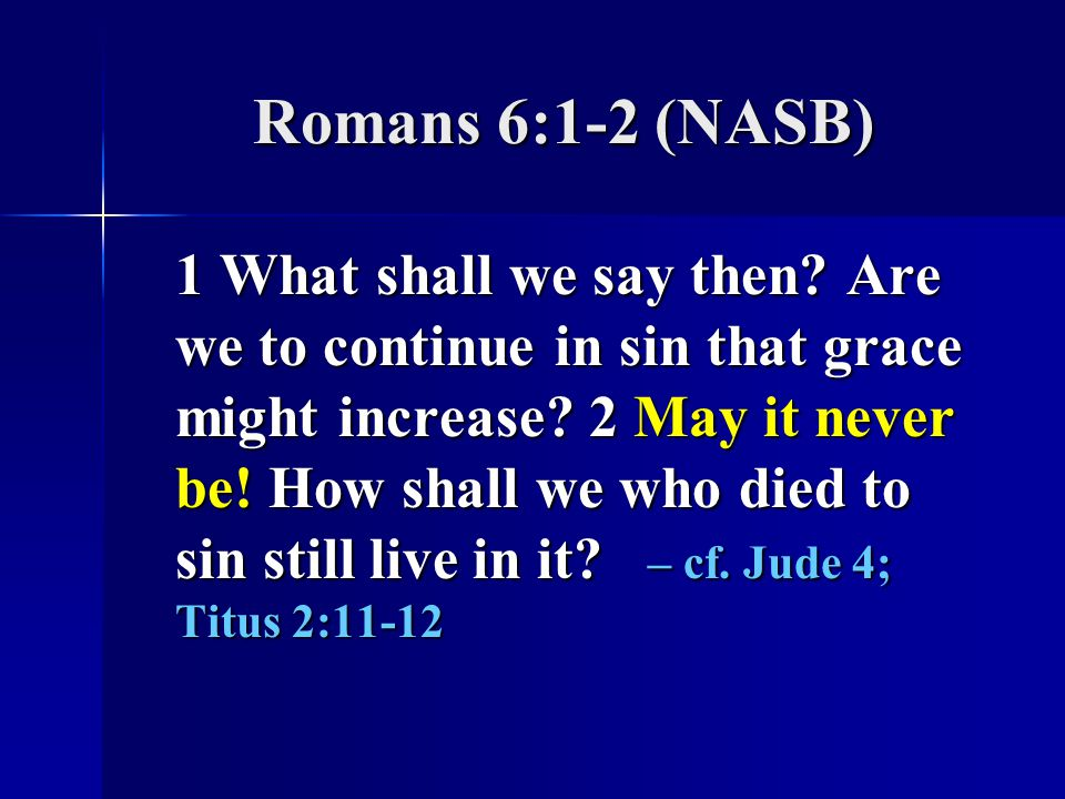 Romans 6:1-2 (NASB) 1 What shall we say then.Are we to continue in sin that grace might increase.
