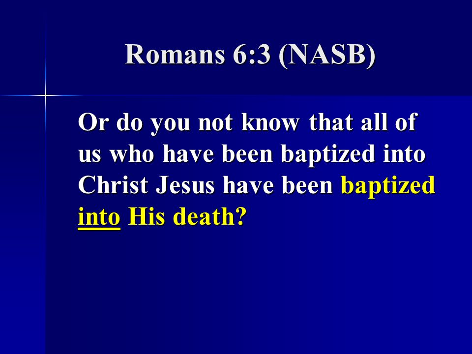 Romans 6:3 (NASB) Or do you not know that all of us who have been baptized into Christ Jesus have been baptized into His death?