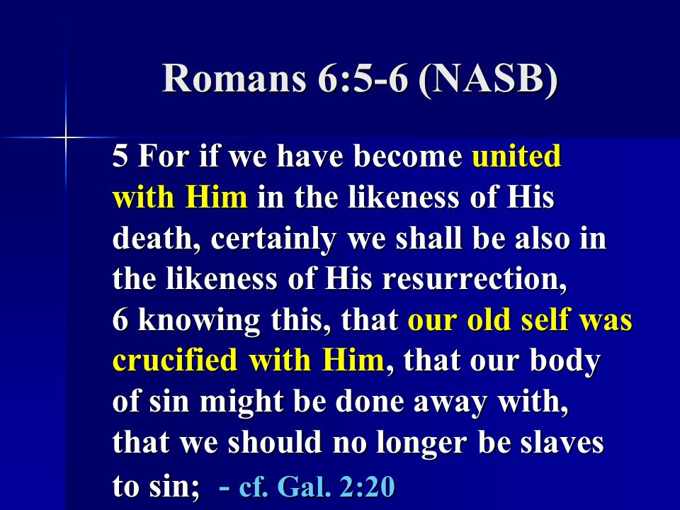 Romans 6:5-6 (NASB) 5 For if we have become united with Him in the likeness of His death, certainly we shall be also in the likeness of His resurrection, 6 knowing this, that our old self was crucified with Him, that our body of sin might be done away with, that we should no longer be slaves to sin; - cf.