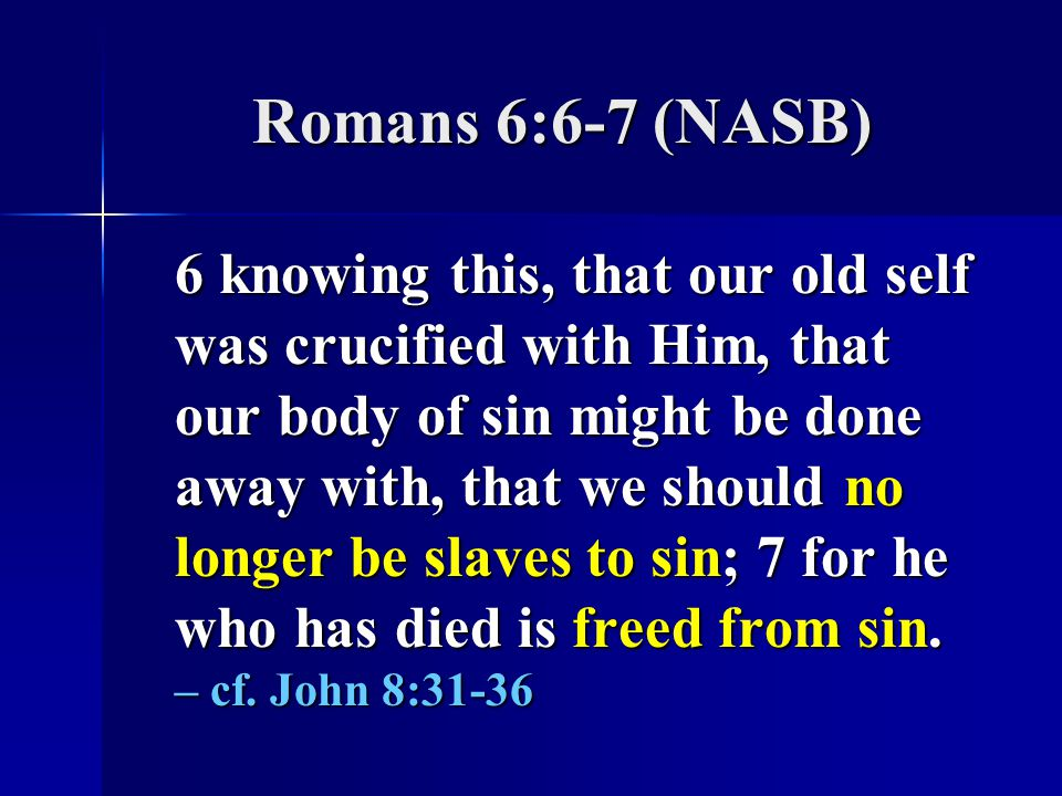 Romans 6:6-7 (NASB) 6 knowing this, that our old self was crucified with Him, that our body of sin might be done away with, that we should no longer be slaves to sin; 7 for he who has died is freed from sin.
