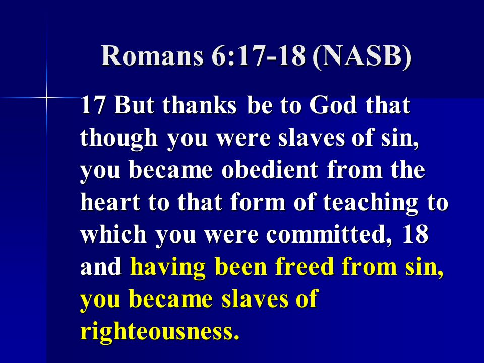 Romans 6:17-18 (NASB) 17 But thanks be to God that though you were slaves of sin, you became obedient from the heart to that form of teaching to which you were committed, 18 and having been freed from sin, you became slaves of righteousness.