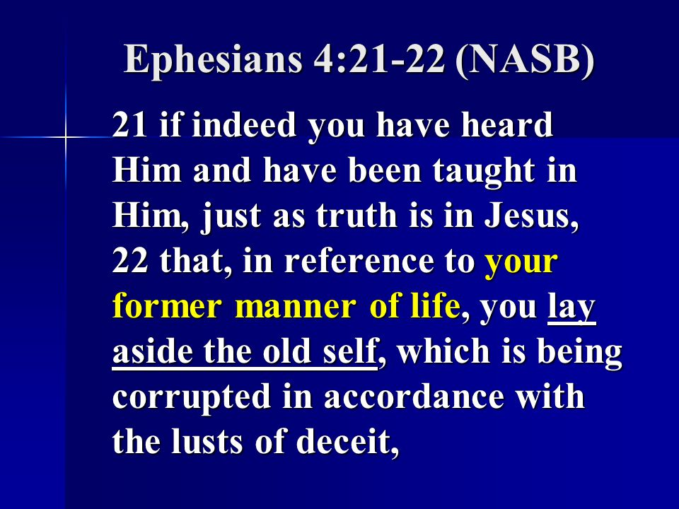 Ephesians 4:21-22 (NASB) 21 if indeed you have heard Him and have been taught in Him, just as truth is in Jesus, 22 that, in reference to your former manner of life, you lay aside the old self, which is being corrupted in accordance with the lusts of deceit,