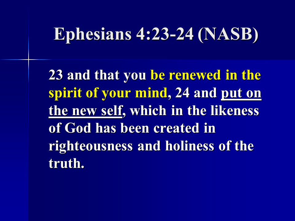 Ephesians 4:23-24 (NASB) 23 and that you be renewed in the spirit of your mind, 24 and put on the new self, which in the likeness of God has been created in righteousness and holiness of the truth.