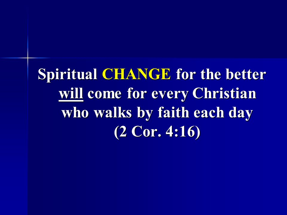 Spiritual CHANGE for the better will come for every Christian who walks by faith each day (2 Cor.