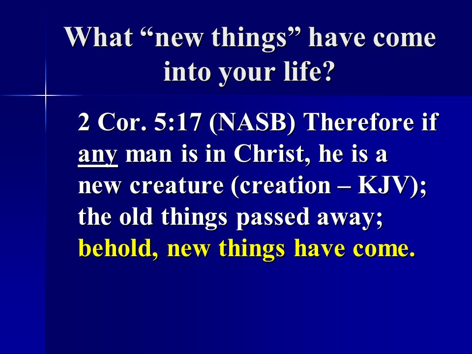 What new things have come into your life.2 Cor.