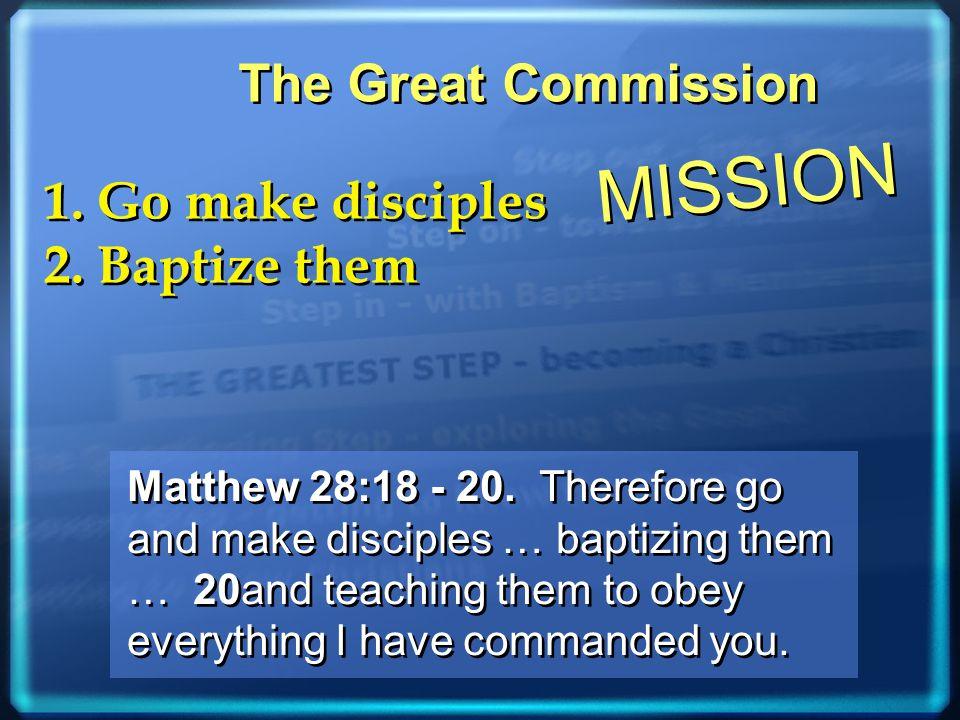 1. Go make disciples 2. Baptize them 1. Go make disciples 2. Baptize them The Great Commission MISSION Matthew 28:18 - 20. Therefore go and make disci