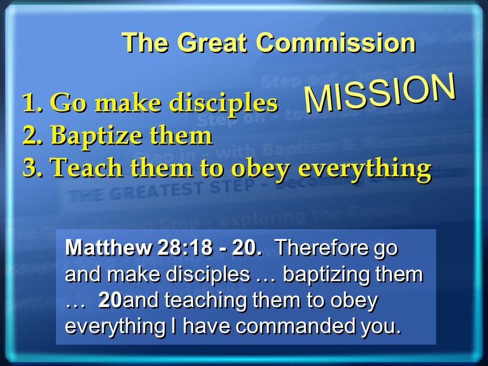 1. Go make disciples 2. Baptize them 3. Teach them to obey everything 1. Go make disciples 2. Baptize them 3. Teach them to obey everything The Great