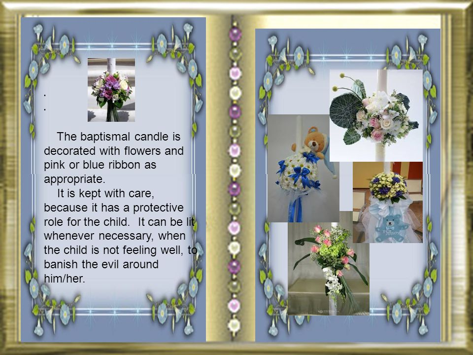The baptismal candle is decorated with flowers and pink or blue ribbon as appropriate.