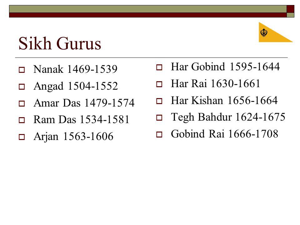 Sikh Gurus  Nanak 1469-1539  Angad 1504-1552  Amar Das 1479-1574  Ram Das 1534-1581  Arjan 1563-1606  Har Gobind 1595-1644  Har Rai 1630-1661  Har Kishan 1656-1664  Tegh Bahdur 1624-1675  Gobind Rai 1666-1708