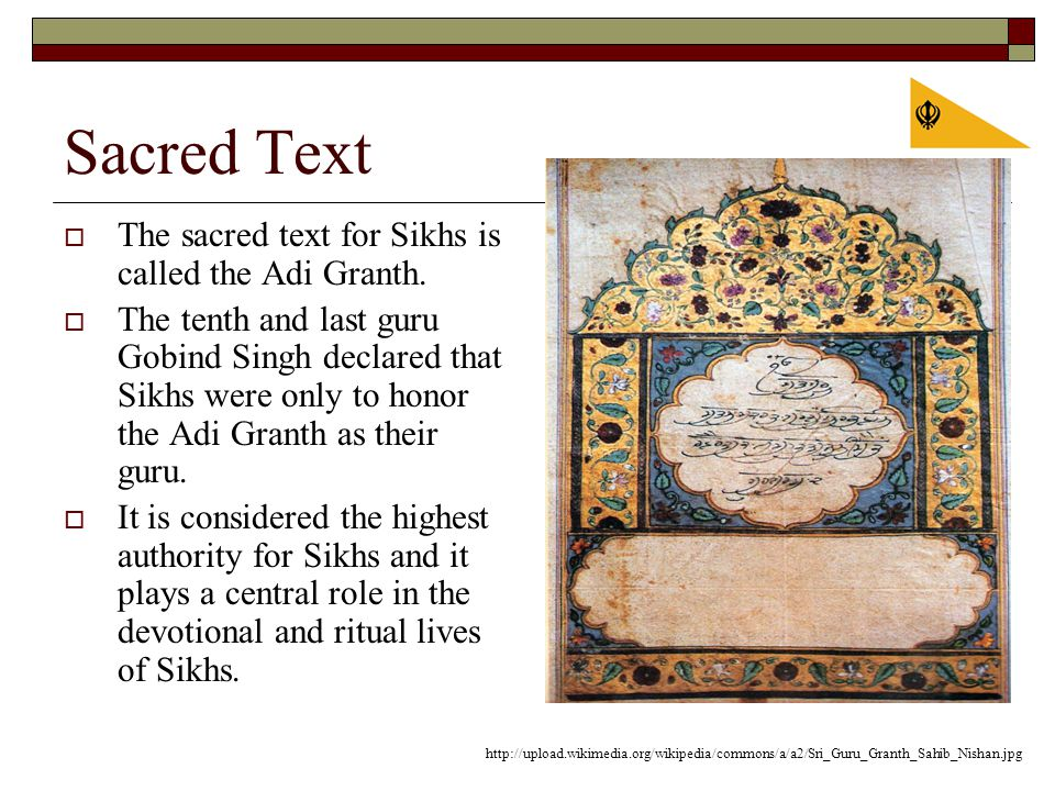 Sacred Text  The sacred text for Sikhs is called the Adi Granth.