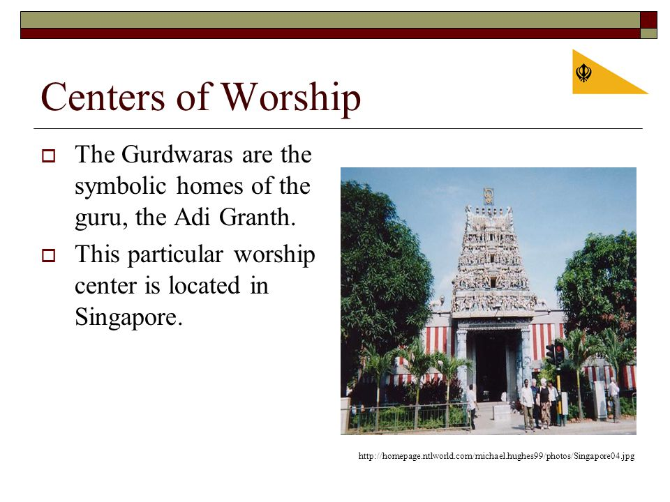 Centers of Worship  The Gurdwaras are the symbolic homes of the guru, the Adi Granth.