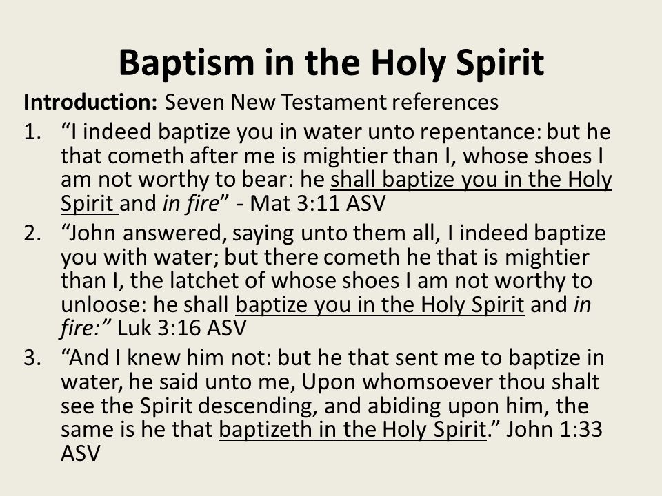 Baptism in the Holy Spirit Introduction: Seven New Testament references 1. I indeed baptize you in water unto repentance: but he that cometh after me is mightier than I, whose shoes I am not worthy to bear: he shall baptize you in the Holy Spirit and in fire - Mat 3:11 ASV 2. John answered, saying unto them all, I indeed baptize you with water; but there cometh he that is mightier than I, the latchet of whose shoes I am not worthy to unloose: he shall baptize you in the Holy Spirit and in fire: Luk 3:16 ASV 3. And I knew him not: but he that sent me to baptize in water, he said unto me, Upon whomsoever thou shalt see the Spirit descending, and abiding upon him, the same is he that baptizeth in the Holy Spirit. John 1:33 ASV