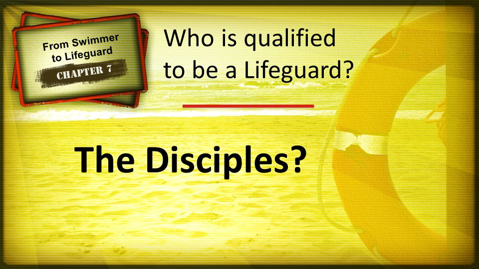 From Swimmer to Lifeguard Chapter 7 The Disciples? Who is qualified to be a Lifeguard?