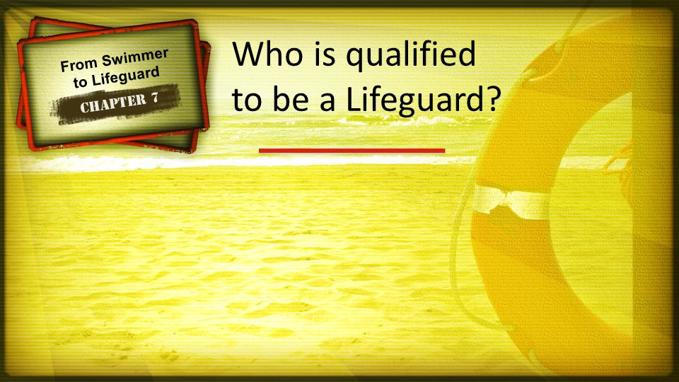 From Swimmer to Lifeguard Chapter 7 Who is qualified to be a Lifeguard?