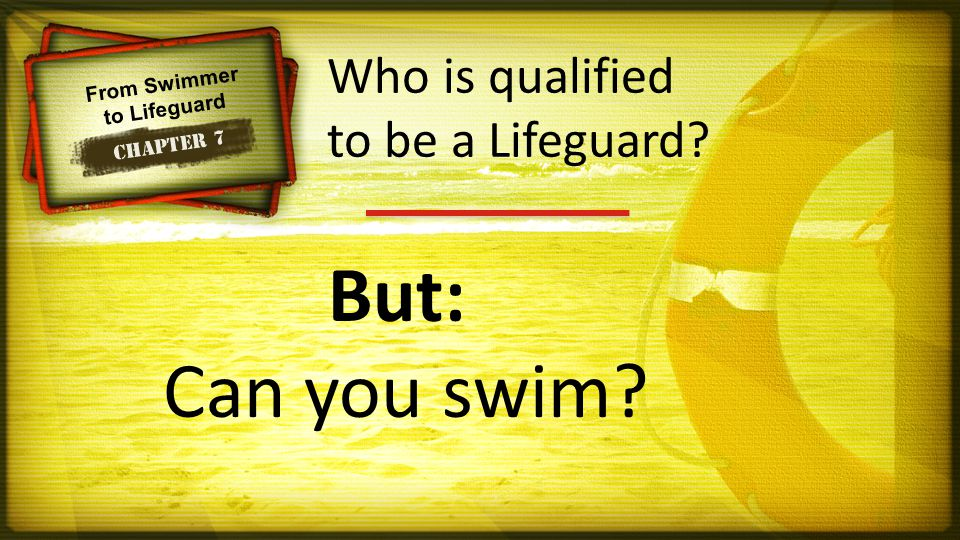 From Swimmer to Lifeguard Chapter 7 But: Can you swim Who is qualified to be a Lifeguard