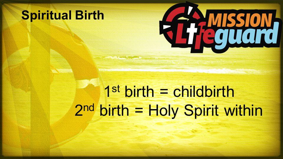 Spiritual Birth 1 st birth = childbirth 2 nd birth = Holy Spirit within