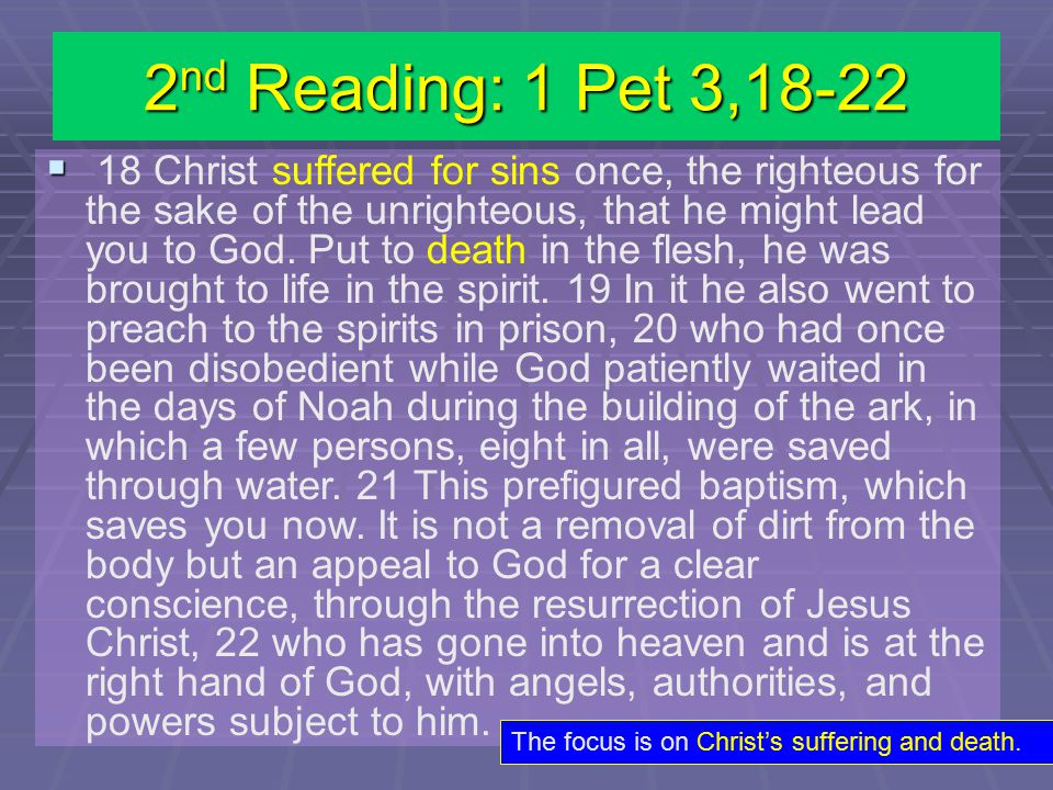 2 nd Reading: 1 Pet 3,18-22   18 Christ suffered for sins once, the righteous for the sake of the unrighteous, that he might lead you to God.