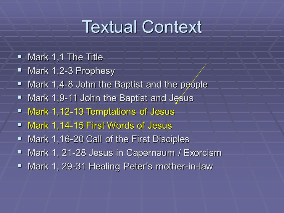 Textual Context  Mark 1,1 The Title  Mark 1,2-3 Prophesy  Mark 1,4-8 John the Baptist and the people  Mark 1,9-11 John the Baptist and Jesus  Mark 1,12-13 Temptations of Jesus  Mark 1,14-15 First Words of Jesus  Mark 1,16-20 Call of the First Disciples  Mark 1, 21-28 Jesus in Capernaum / Exorcism  Mark 1, 29-31 Healing Peter's mother-in-law