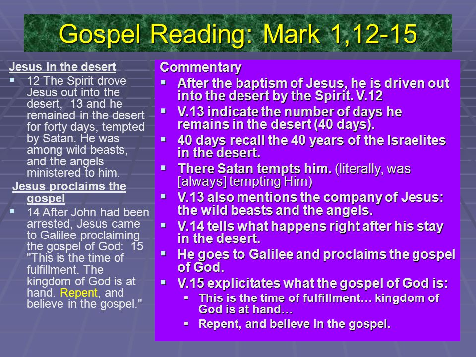 Gospel Reading: Mark 1,12-15 Jesus in the desert   12 The Spirit drove Jesus out into the desert, 13 and he remained in the desert for forty days, tempted by Satan.