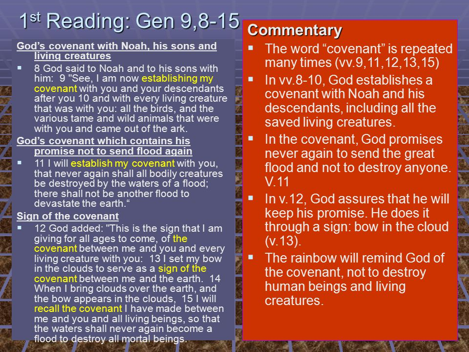 1 st Reading: Gen 9,8-15 God's covenant with Noah, his sons and living creatures   8 God said to Noah and to his sons with him: 9 See, I am now establishing my covenant with you and your descendants after you 10 and with every living creature that was with you: all the birds, and the various tame and wild animals that were with you and came out of the ark.