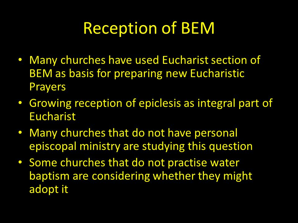 Reception of BEM Many churches have used Eucharist section of BEM as basis for preparing new Eucharistic Prayers Growing reception of epiclesis as integral part of Eucharist Many churches that do not have personal episcopal ministry are studying this question Some churches that do not practise water baptism are considering whether they might adopt it