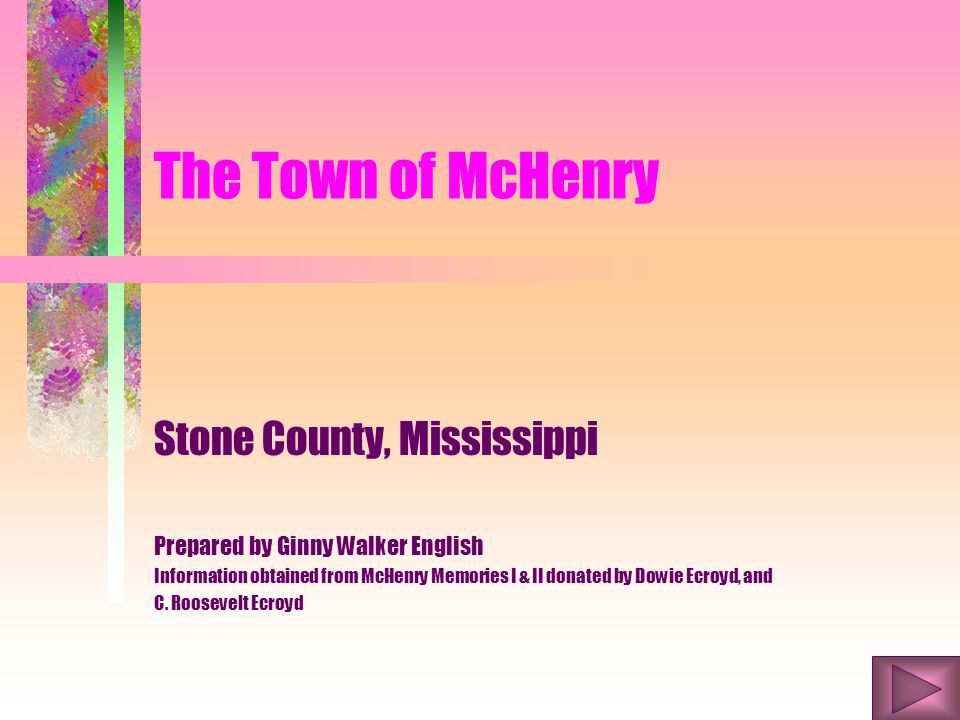 The Town of McHenry Stone County, Mississippi Prepared by Ginny Walker English Information obtained from McHenry Memories I & II donated by Dowie Ecroyd, and C.
