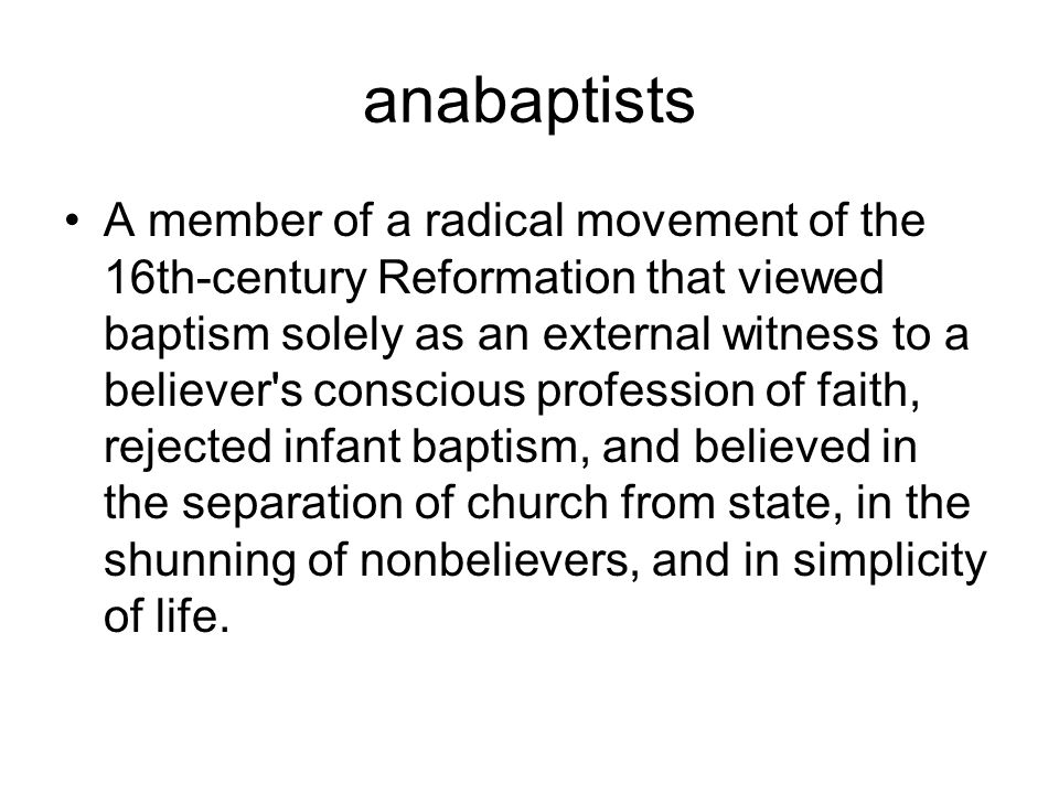 anabaptists A member of a radical movement of the 16th-century Reformation that viewed baptism solely as an external witness to a believer s conscious profession of faith, rejected infant baptism, and believed in the separation of church from state, in the shunning of nonbelievers, and in simplicity of life.