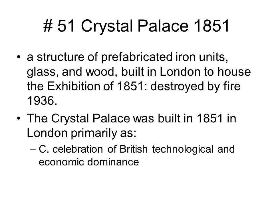 # 51 Crystal Palace 1851 a structure of prefabricated iron units, glass, and wood, built in London to house the Exhibition of 1851: destroyed by fire 1936.