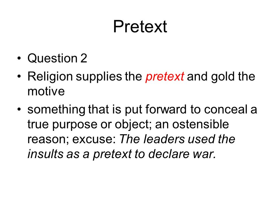Pretext Question 2 Religion supplies the pretext and gold the motive something that is put forward to conceal a true purpose or object; an ostensible reason; excuse: The leaders used the insults as a pretext to declare war.