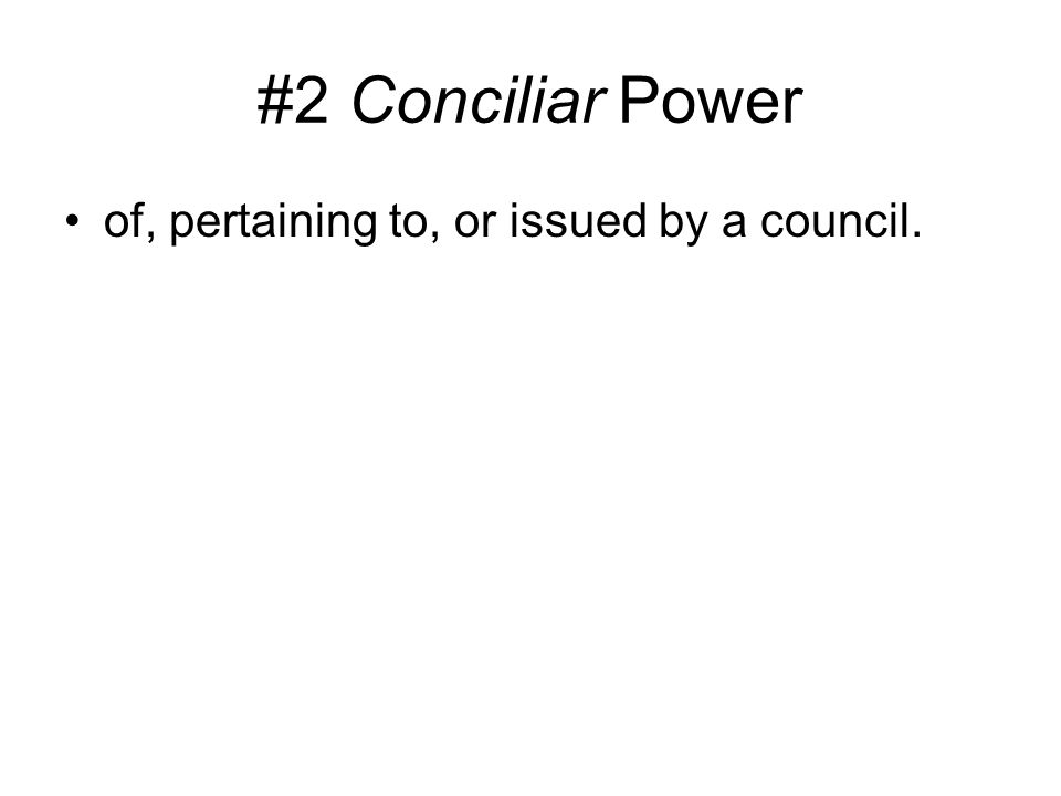 #2 Conciliar Power of, pertaining to, or issued by a council.