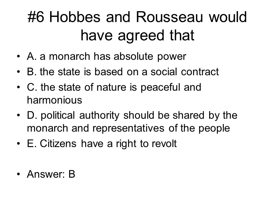 #6 Hobbes and Rousseau would have agreed that A. a monarch has absolute power B.
