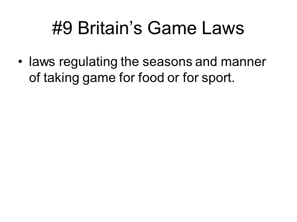 #9 Britain's Game Laws laws regulating the seasons and manner of taking game for food or for sport.