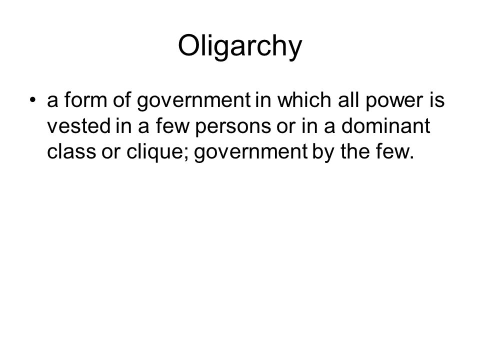 Oligarchy a form of government in which all power is vested in a few persons or in a dominant class or clique; government by the few.