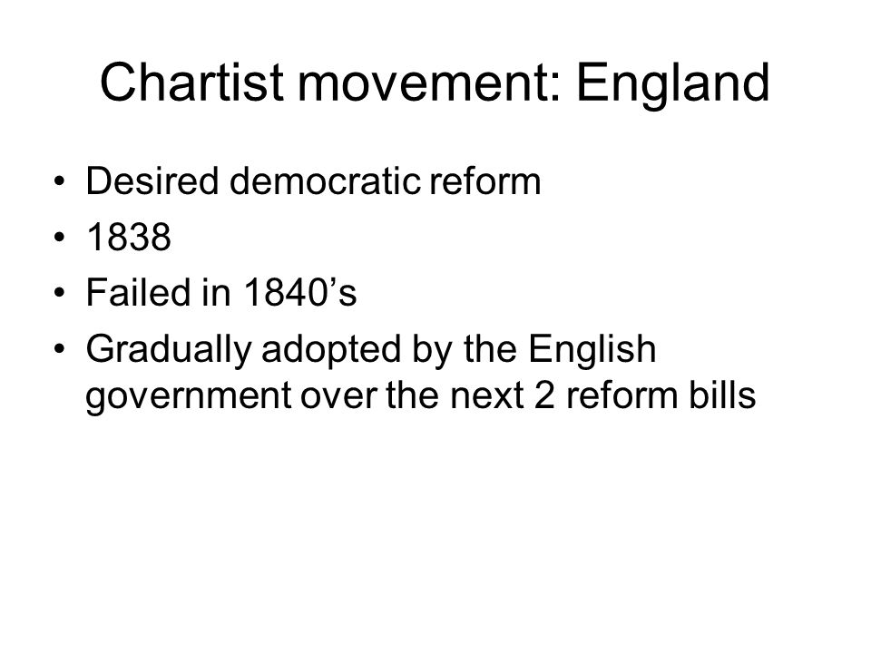 Chartist movement: England Desired democratic reform 1838 Failed in 1840's Gradually adopted by the English government over the next 2 reform bills