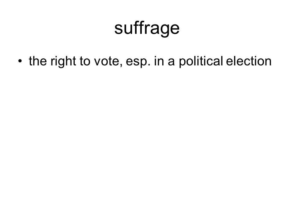 suffrage the right to vote, esp. in a political election