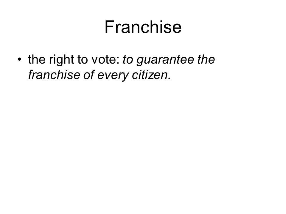 Franchise the right to vote: to guarantee the franchise of every citizen.