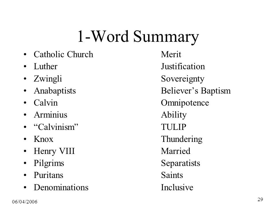 06/04/2006 29 1-Word Summary Catholic ChurchMerit LutherJustification ZwingliSovereignty AnabaptistsBeliever's Baptism CalvinOmnipotence ArminiusAbility Calvinism TULIP KnoxThundering Henry VIIIMarried PilgrimsSeparatists PuritansSaints DenominationsInclusive