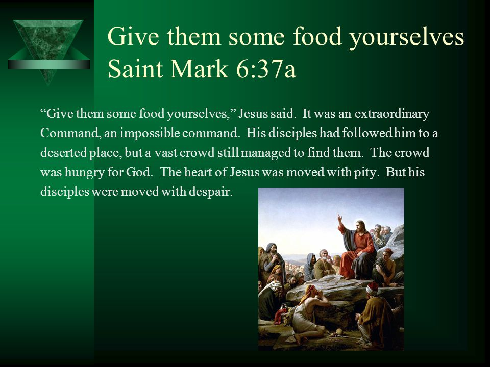 Give them some food yourselves Saint Mark 6:37a Give them some food yourselves, Jesus said.
