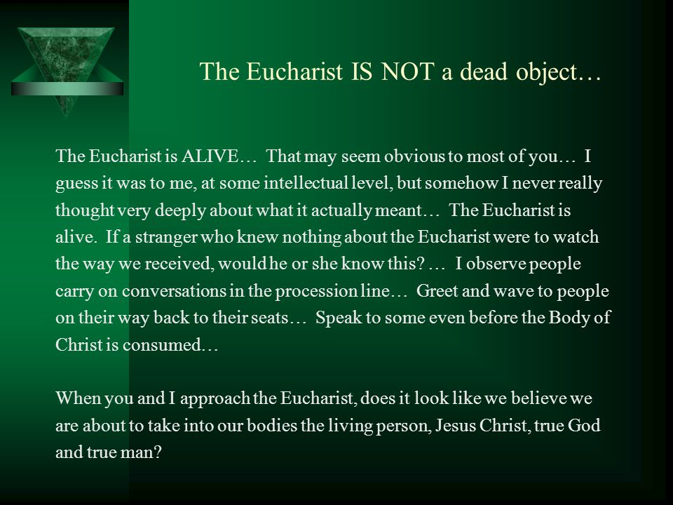 The Eucharist IS NOT a dead object… The Eucharist is ALIVE… That may seem obvious to most of you… I guess it was to me, at some intellectual level, but somehow I never really thought very deeply about what it actually meant… The Eucharist is alive.