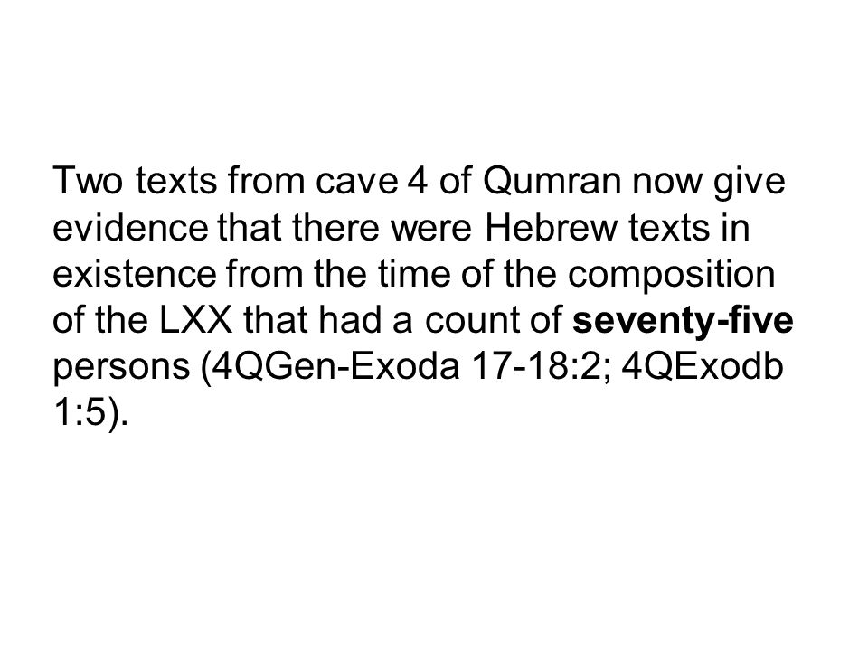 Two texts from cave 4 of Qumran now give evidence that there were Hebrew texts in existence from the time of the composition of the LXX that had a count of seventy-five persons (4QGen-Exoda 17-18:2; 4QExodb 1:5).