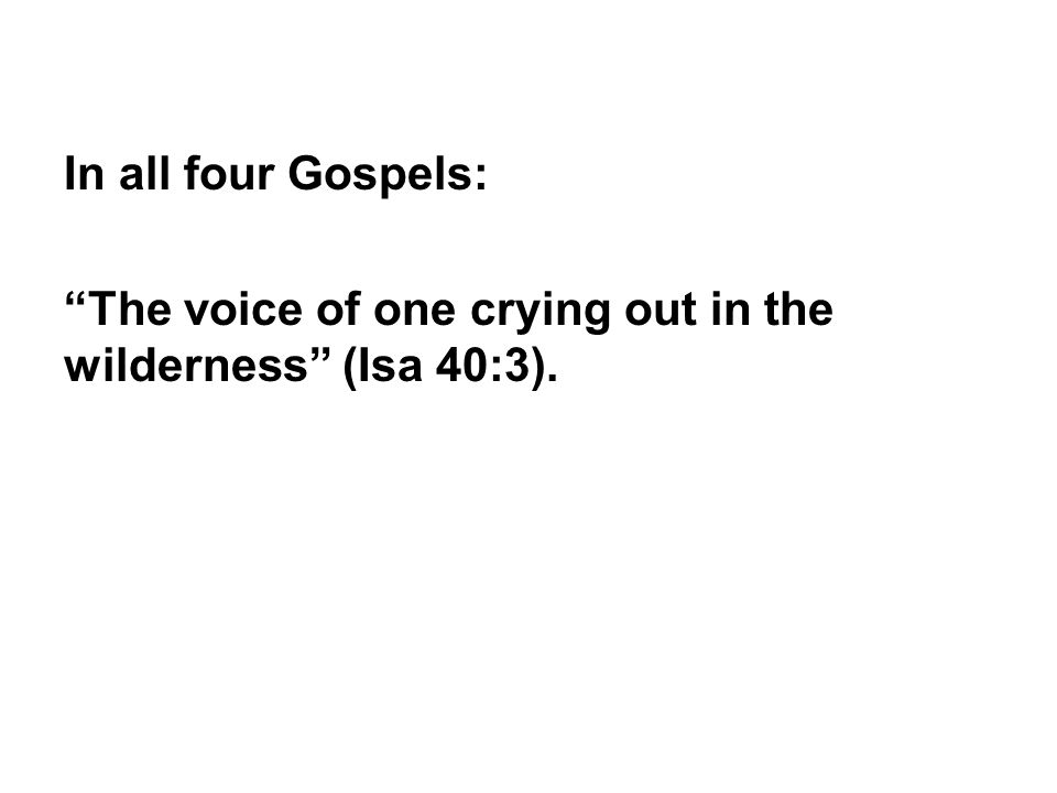 In all four Gospels: The voice of one crying out in the wilderness (Isa 40:3).
