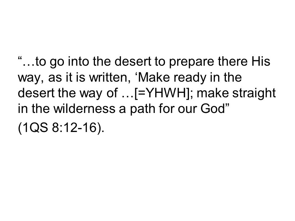 …to go into the desert to prepare there His way, as it is written, 'Make ready in the desert the way of …[=YHWH]; make straight in the wilderness a path for our God (1QS 8:12-16).