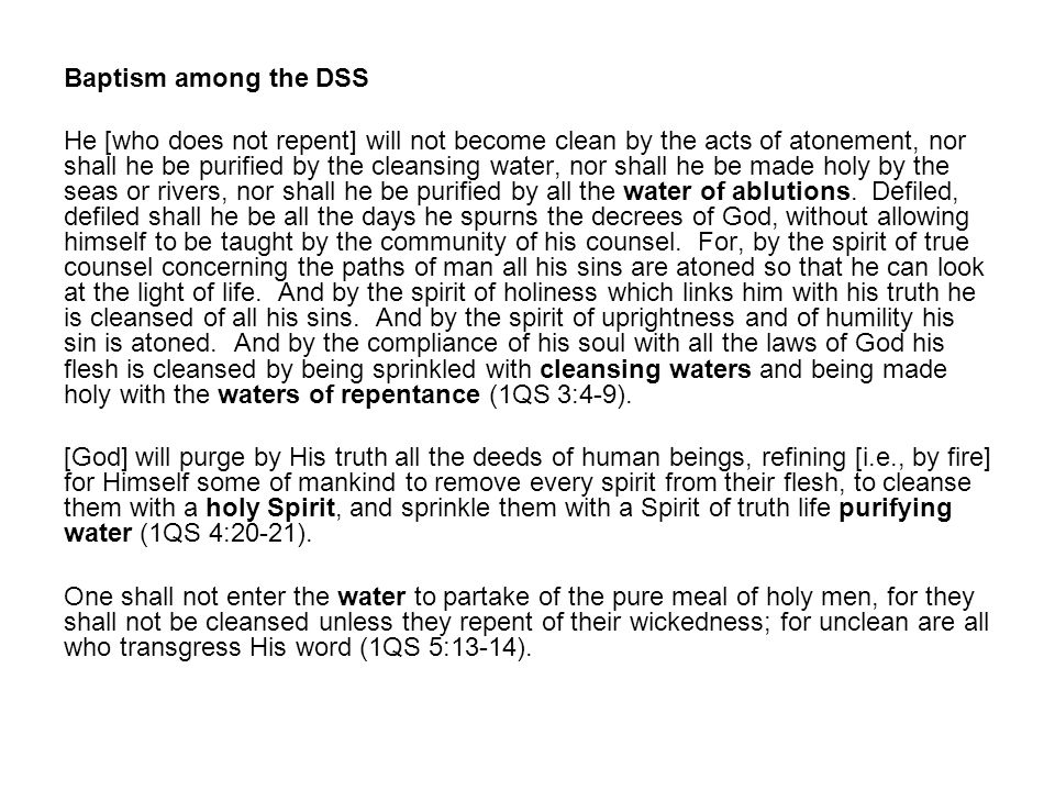 Baptism among the DSS He [who does not repent] will not become clean by the acts of atonement, nor shall he be purified by the cleansing water, nor shall he be made holy by the seas or rivers, nor shall he be purified by all the water of ablutions.
