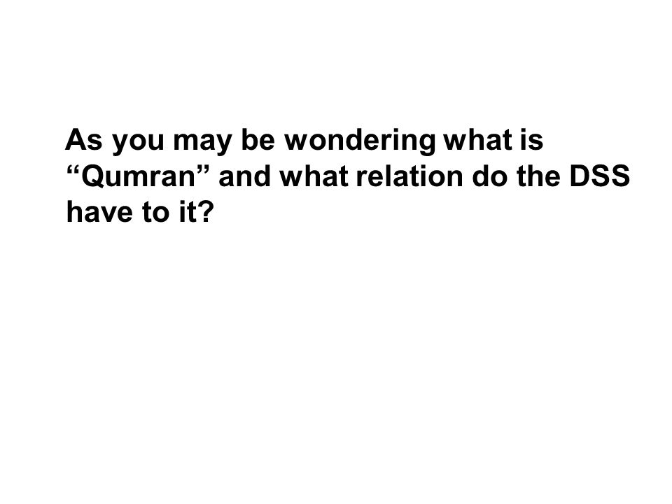 As you may be wondering what is Qumran and what relation do the DSS have to it