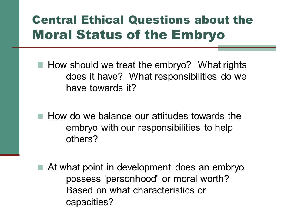 Central Ethical Questions about the Moral Status of the Embryo How should we treat the embryo? What rights does it have? What responsibilities do we h