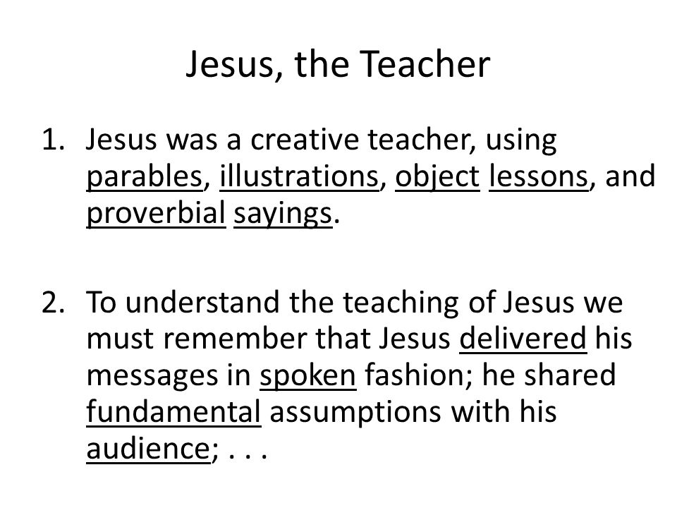 Jesus, the Teacher 1.Jesus was a creative teacher, using parables, illustrations, object lessons, and proverbial sayings.