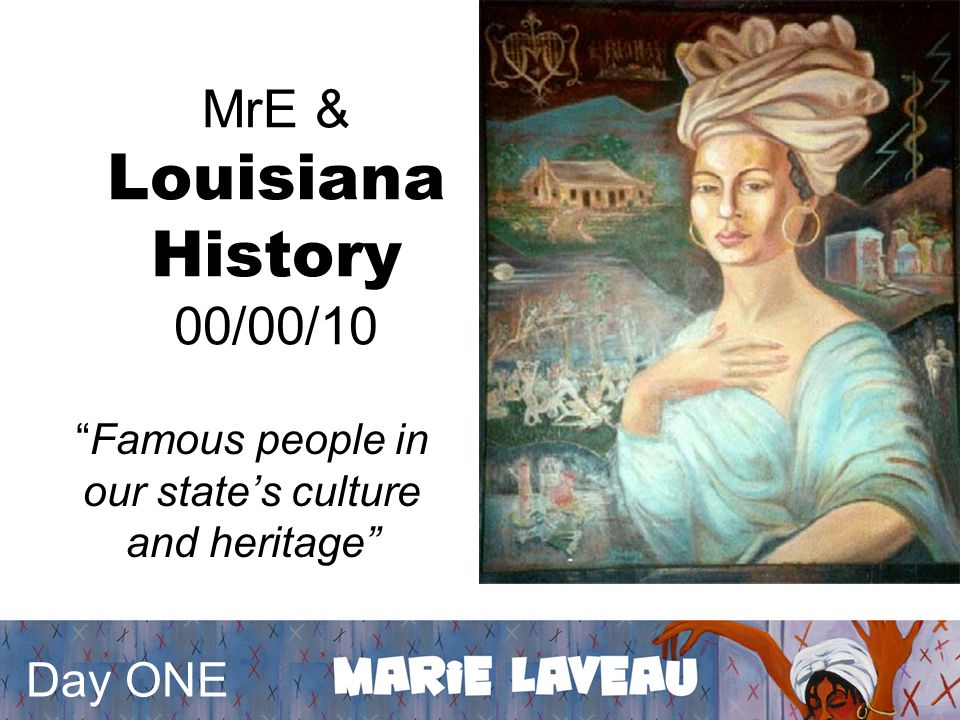 MrE & Louisiana History 00/00/10 Famous people in our state's culture and heritage Day ONE
