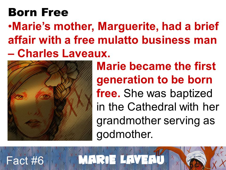 Fact #6 Born Free Marie's mother, Marguerite, had a brief affair with a free mulatto business man – Charles Laveaux. Marie became the first generation