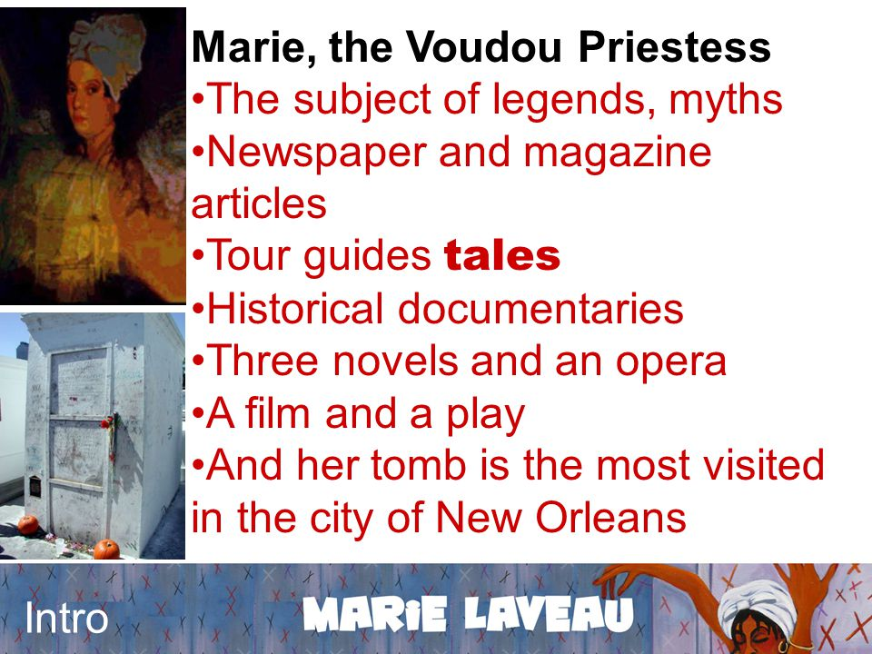 Intro Marie, the Voudou Priestess The subject of legends, myths Newspaper and magazine articles Tour guides tales Historical documentaries Three novels and an opera A film and a play And her tomb is the most visited in the city of New Orleans